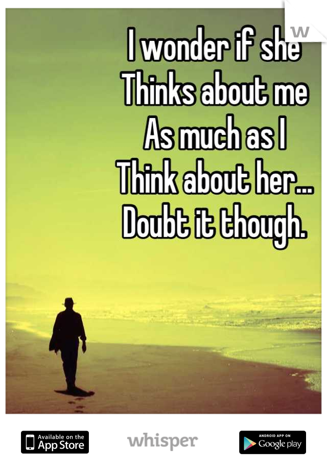 I wonder if she Thinks about me As much as I Think about her... Doubt it though.
