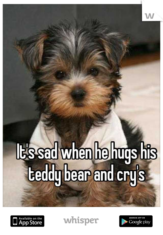 It's sad when he hugs his teddy bear and cry's