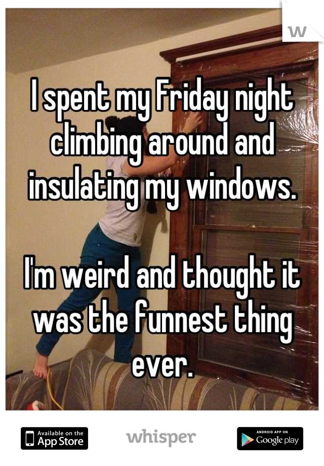 I spent my Friday night climbing around and insulating my windows.  I'm weird and thought it was the funnest thing ever.