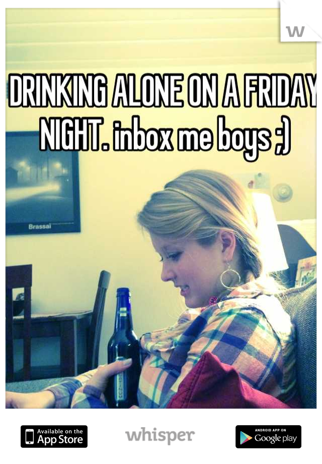 DRINKING ALONE ON A FRIDAY NIGHT. inbox me boys ;)