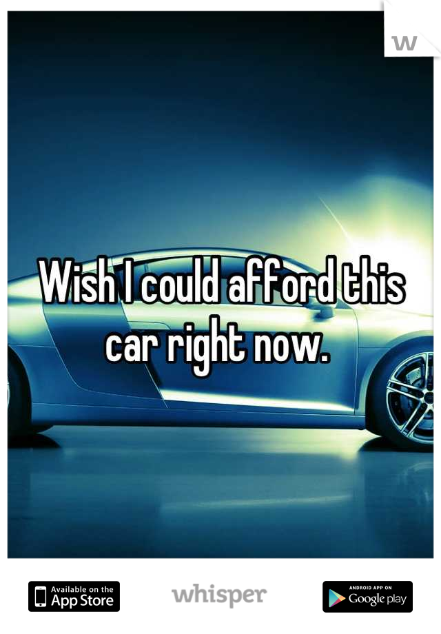 Wish I could afford this car right now.