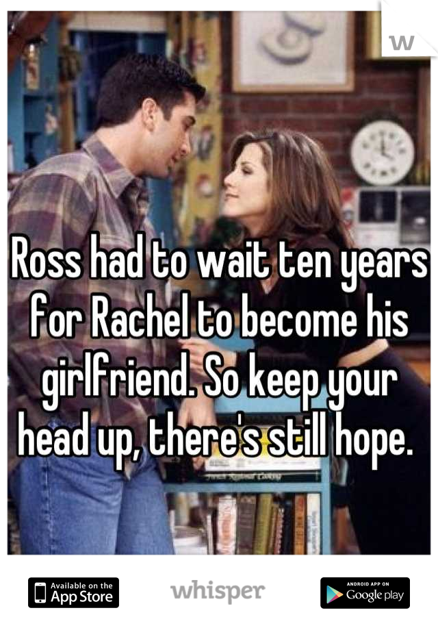 Ross had to wait ten years for Rachel to become his girlfriend. So keep your head up, there's still hope.