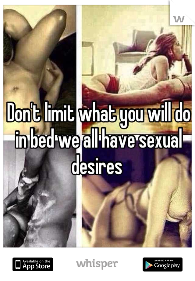 Don't limit what you will do in bed we all have sexual desires