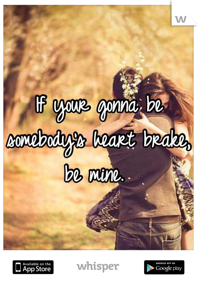 If your gonna be somebody's heart brake, be mine.