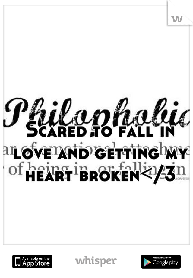 Scared to fall in love and getting my heart broken</3