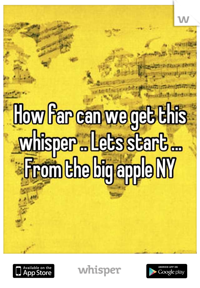 How far can we get this whisper .. Lets start ... From the big apple NY