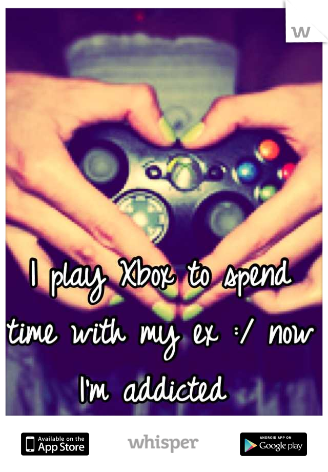 I play Xbox to spend time with my ex :/ now I'm addicted