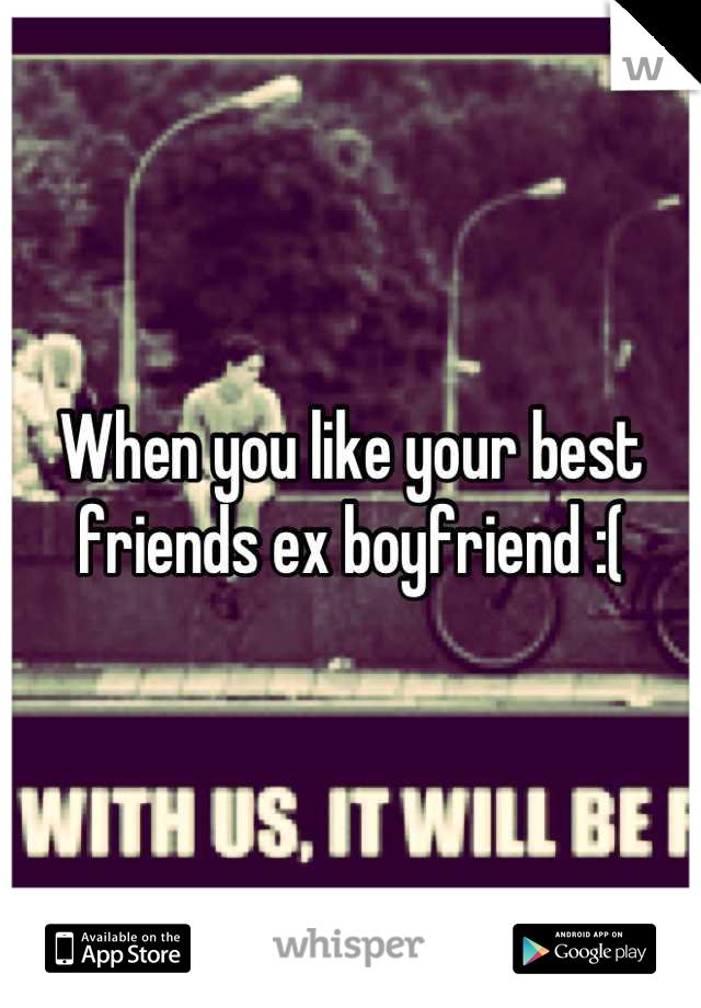 When you like your best friends ex boyfriend :(