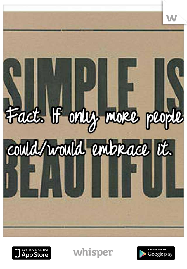 Fact. If only more people could/would embrace it.