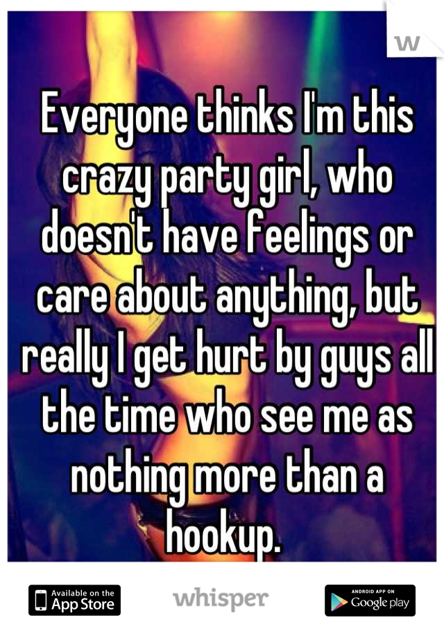 Everyone thinks I'm this crazy party girl, who doesn't have feelings or care about anything, but really I get hurt by guys all the time who see me as nothing more than a hookup.