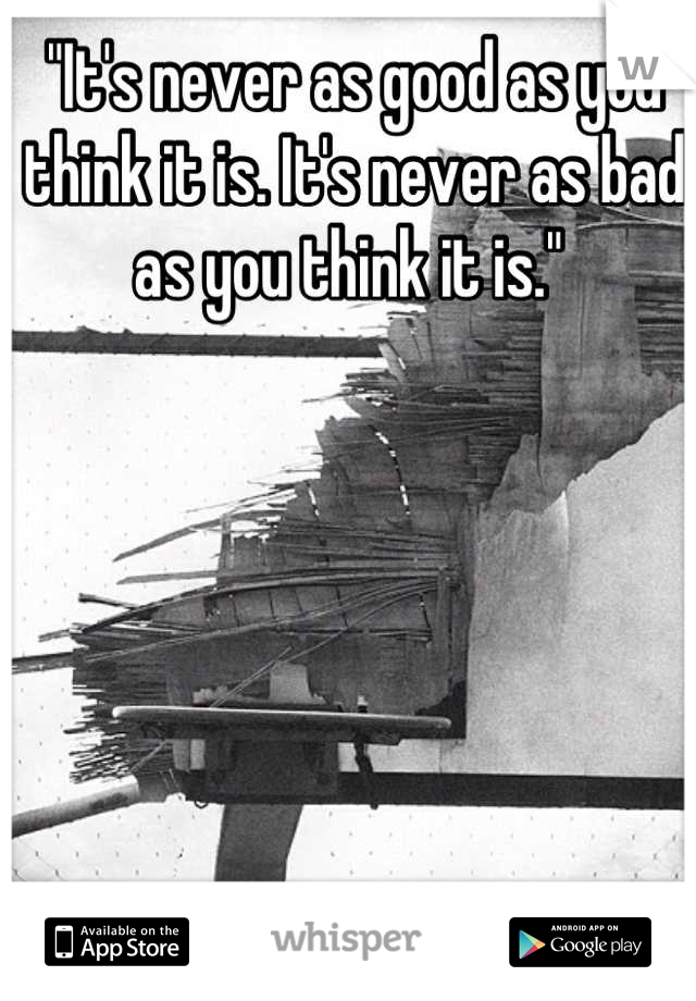 """It's never as good as you think it is. It's never as bad as you think it is."""