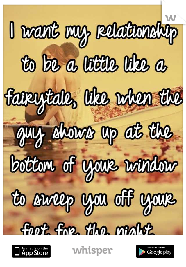 I want my relationship to be a little like a fairytale, like when the guy shows up at the bottom of your window to sweep you off your feet for the night.