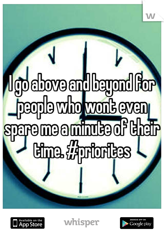 I go above and beyond for people who wont even spare me a minute of their time. #priorites
