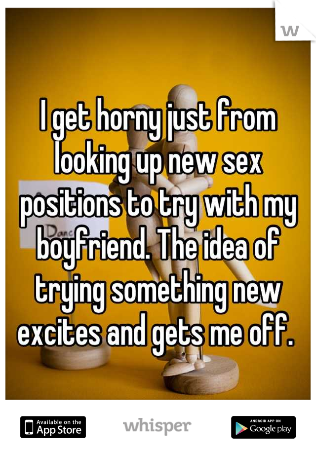 I get horny just from looking up new sex positions to try with my boyfriend. The idea of trying something new excites and gets me off.