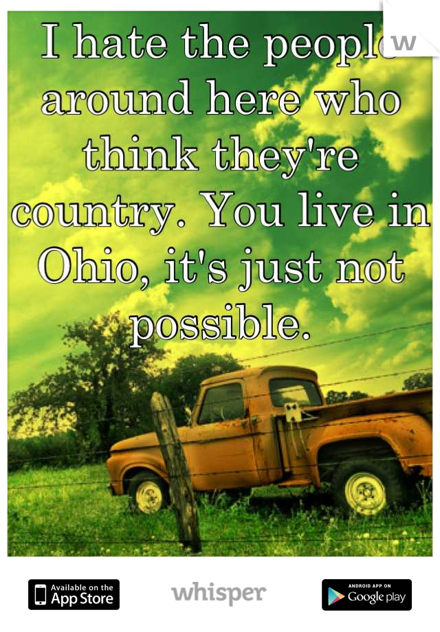 I hate the people around here who think they're country. You live in Ohio, it's just not possible.