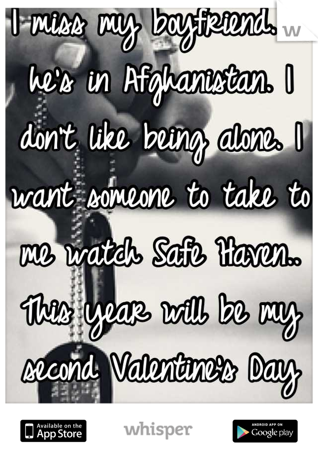 I miss my boyfriend. :( he's in Afghanistan. I don't like being alone. I want someone to take to me watch Safe Haven.. This year will be my second Valentine's Day spent alone. </3