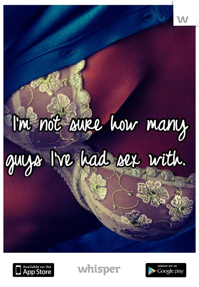 I'm not sure how many guys I've had sex with.