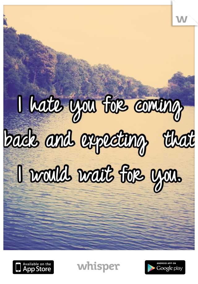 I hate you for coming back and expecting  that I would wait for you.