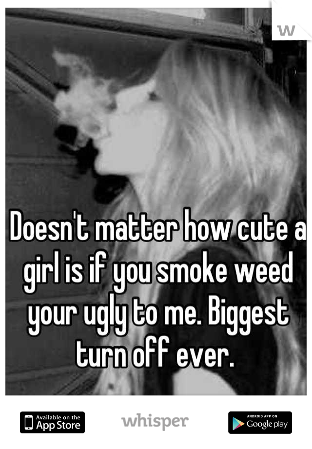 Doesn't matter how cute a girl is if you smoke weed your ugly to me. Biggest turn off ever.