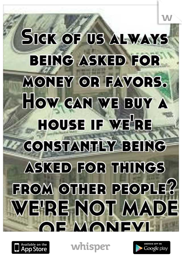 Sick of us always being asked for money or favors.  How can we buy a house if we're constantly being asked for things from other people? WE'RE NOT MADE OF MONEY!