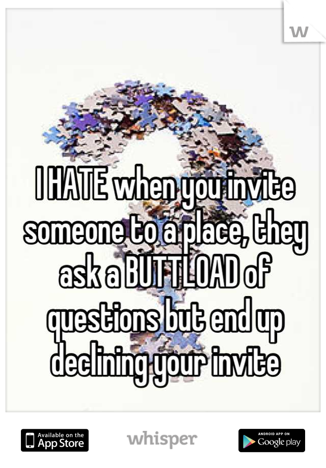 I HATE when you invite someone to a place, they ask a BUTTLOAD of questions but end up declining your invite