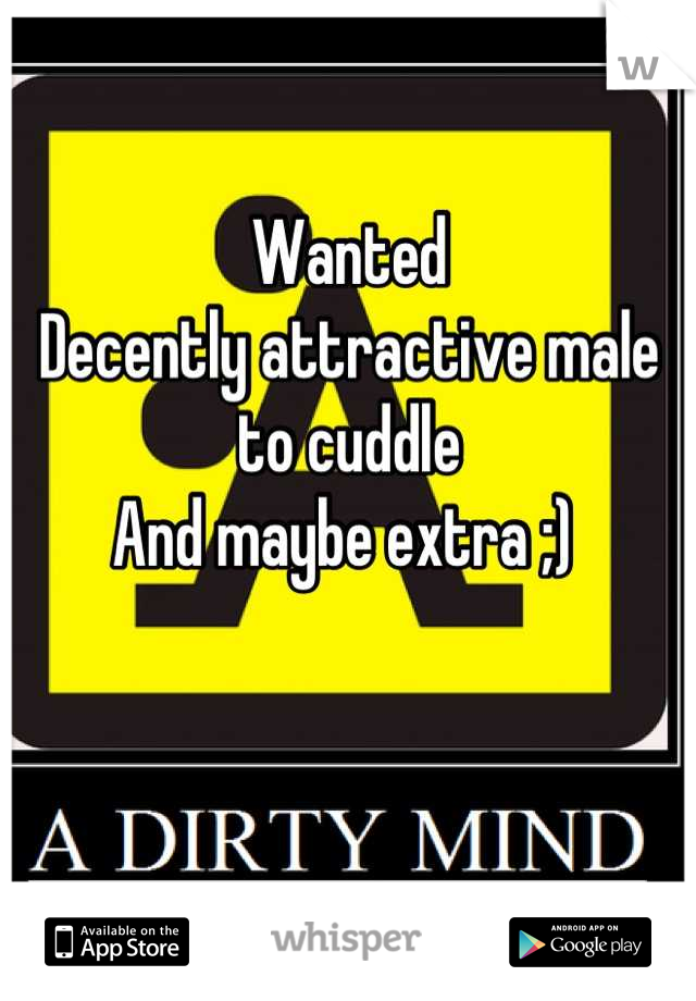 Wanted  Decently attractive male to cuddle And maybe extra ;)