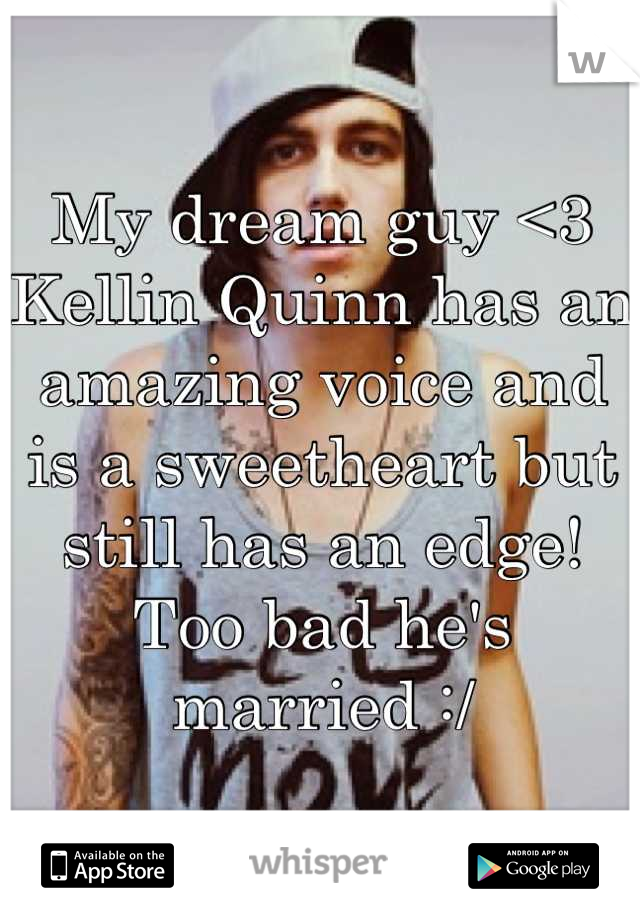My dream guy <3 Kellin Quinn has an amazing voice and is a sweetheart but still has an edge! Too bad he's married :/