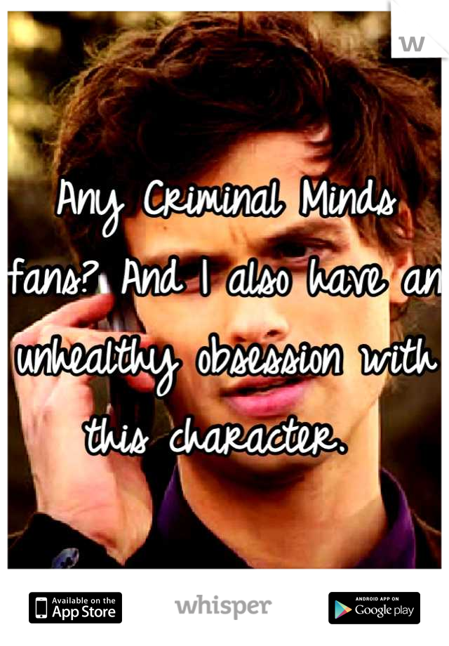 Any Criminal Minds fans? And I also have an unhealthy obsession with this character.