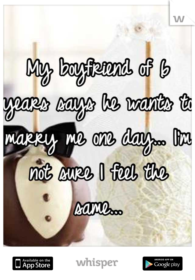 My boyfriend of 6 years says he wants to marry me one day... I'm not sure I feel the same...