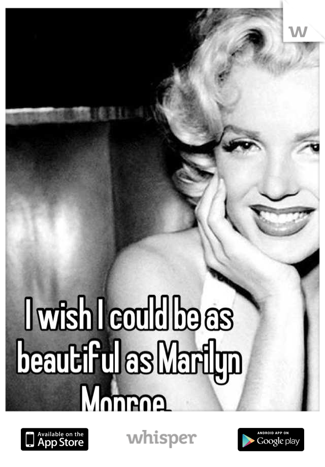 I wish I could be as beautiful as Marilyn Monroe.
