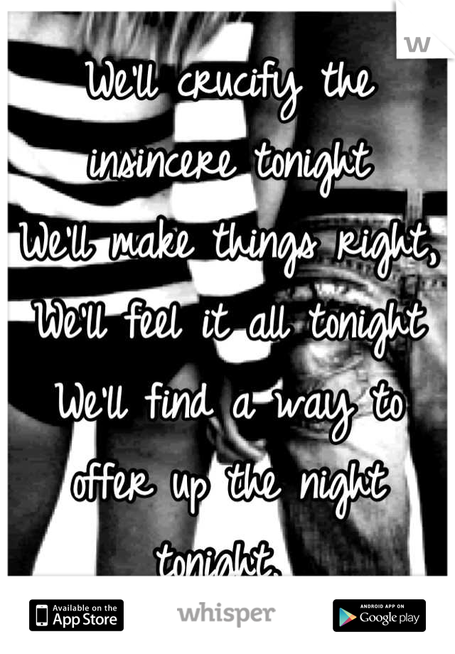 We'll crucify the insincere tonight  We'll make things right,  We'll feel it all tonight We'll find a way to offer up the night tonight.