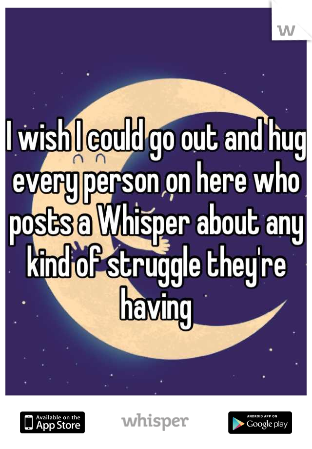 I wish I could go out and hug every person on here who posts a Whisper about any kind of struggle they're having