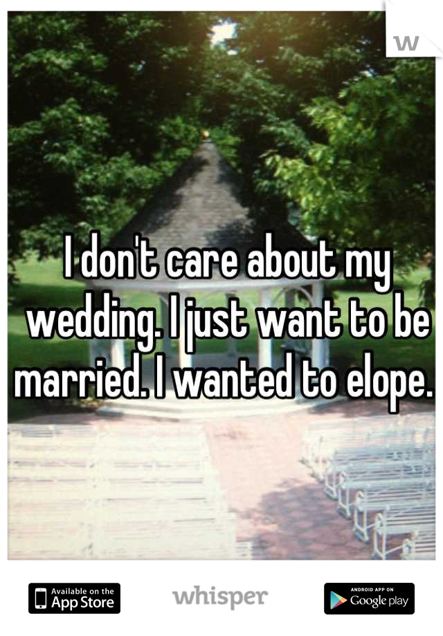I don't care about my wedding. I just want to be married. I wanted to elope.