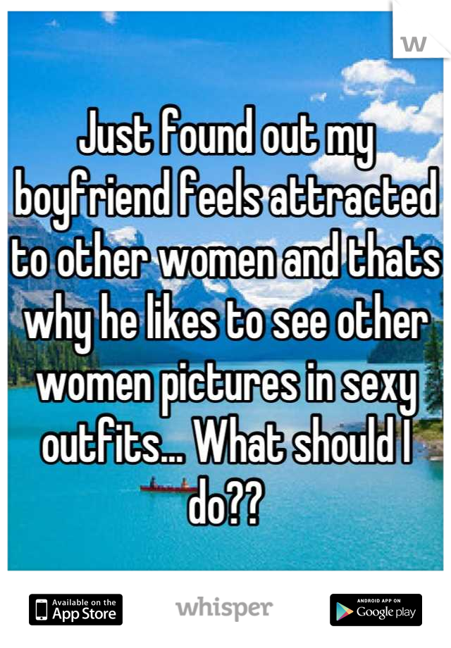 Just found out my boyfriend feels attracted to other women and thats why he likes to see other women pictures in sexy outfits... What should I do??