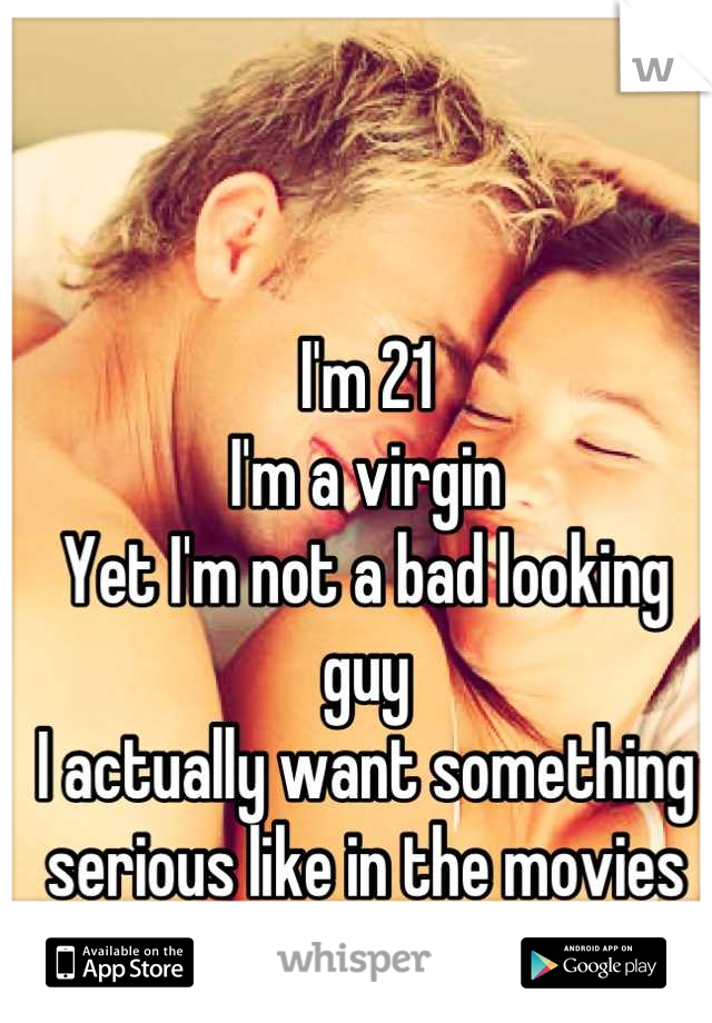 I'm 21 I'm a virgin Yet I'm not a bad looking guy  I actually want something serious like in the movies  Someone worth it