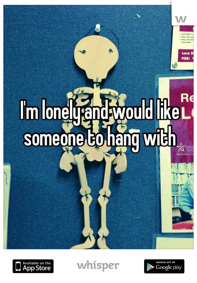 I'm lonely and would like someone to hang with