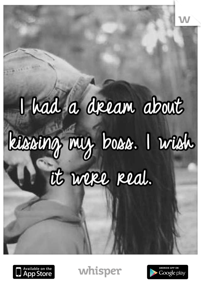 I had a dream about kissing my boss. I wish it were real.