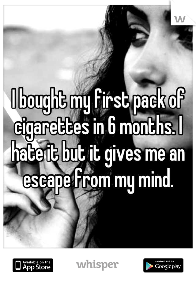 I bought my first pack of cigarettes in 6 months. I hate it but it gives me an escape from my mind.