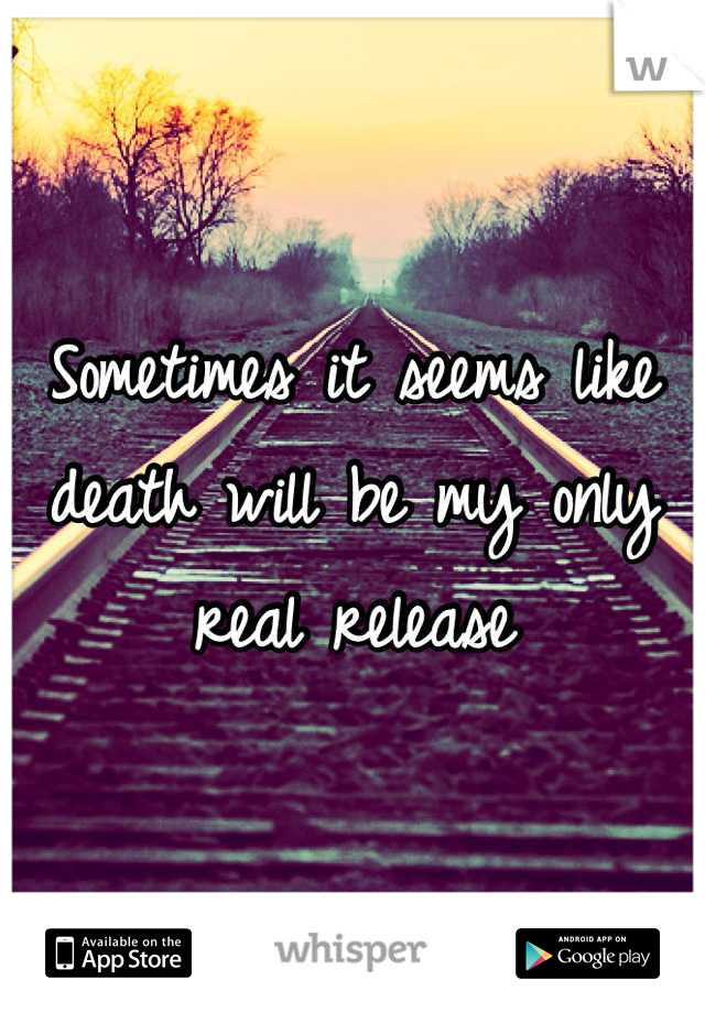 Sometimes it seems like death will be my only real release