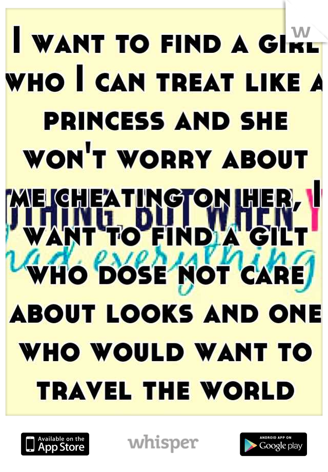 I want to find a girl who I can treat like a princess and she won't worry about me cheating on her, I want to find a gilt who dose not care about looks and one who would want to travel the world with m