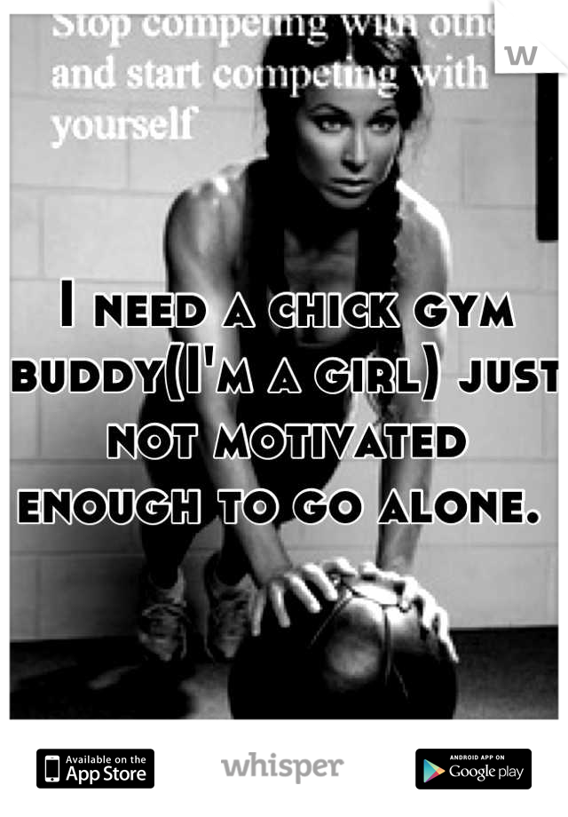 I need a chick gym buddy(I'm a girl) just not motivated enough to go alone.