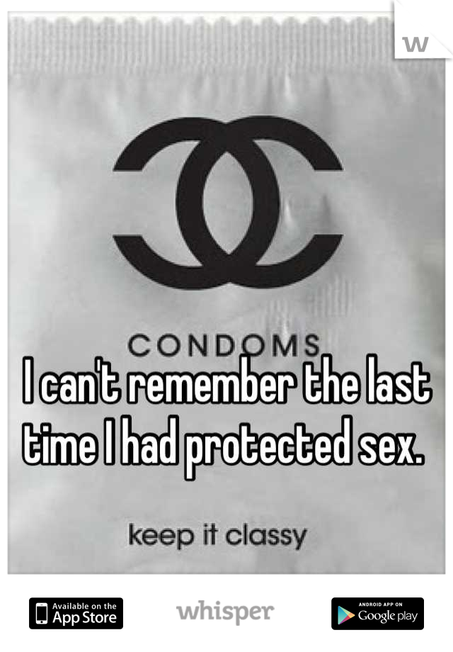 I can't remember the last time I had protected sex.