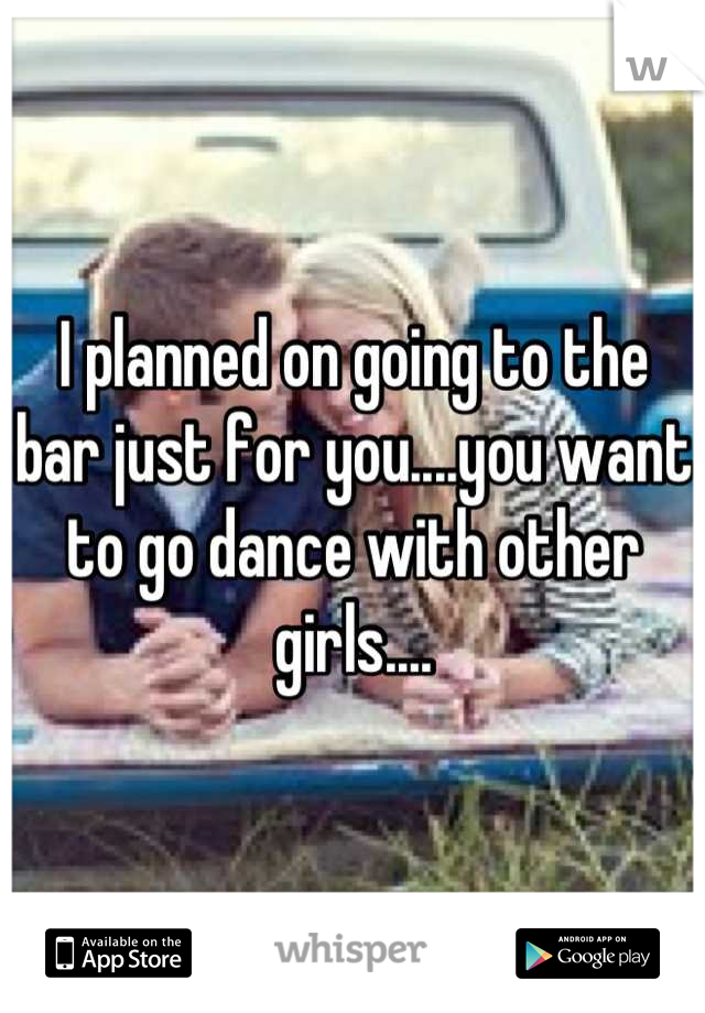 I planned on going to the bar just for you....you want to go dance with other girls....