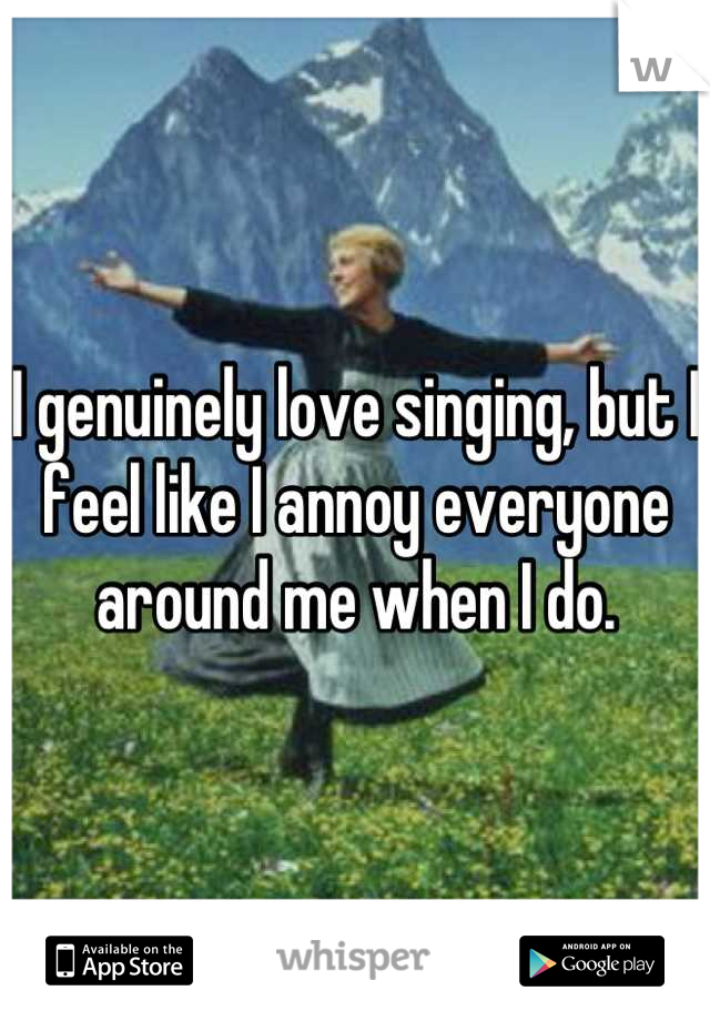 I genuinely love singing, but I feel like I annoy everyone around me when I do.