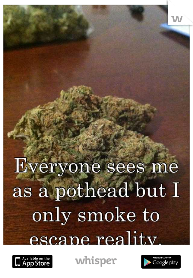 Everyone sees me as a pothead but I only smoke to escape reality.