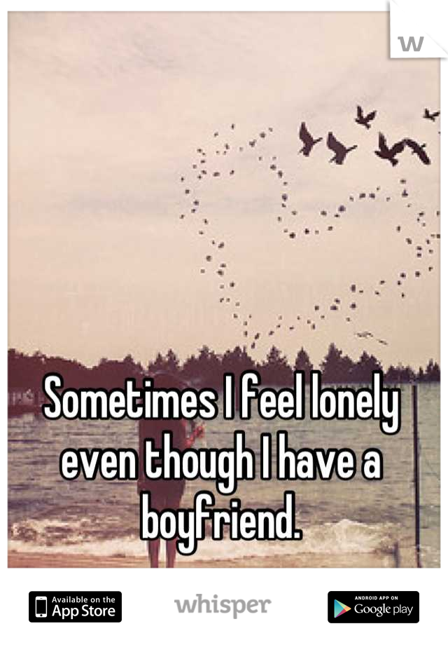 Sometimes I feel lonely even though I have a boyfriend.