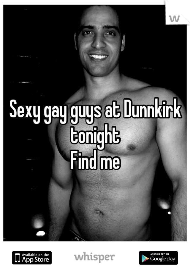 Sexy gay guys at Dunnkirk tonight  Find me