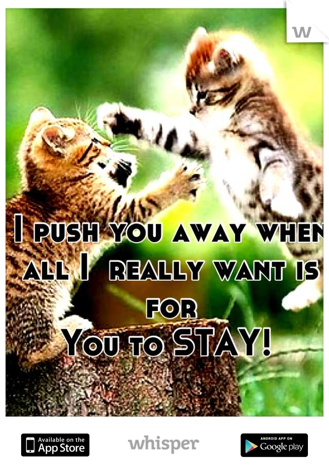 I push you away when  all I  really want is for  You to STAY!
