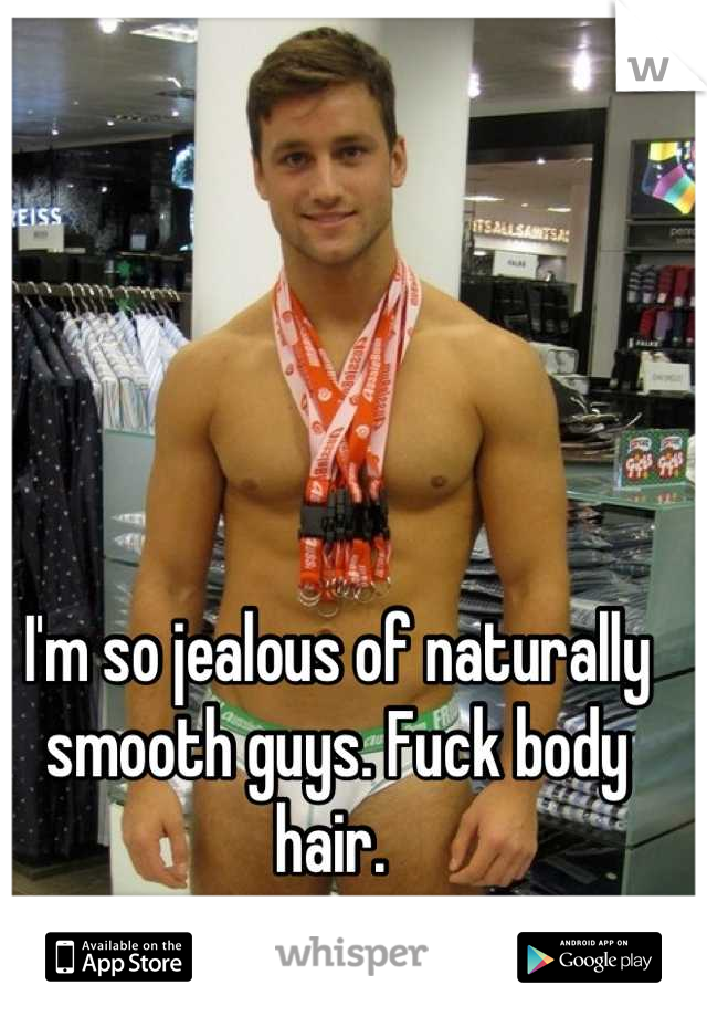 I'm so jealous of naturally smooth guys. Fuck body hair.