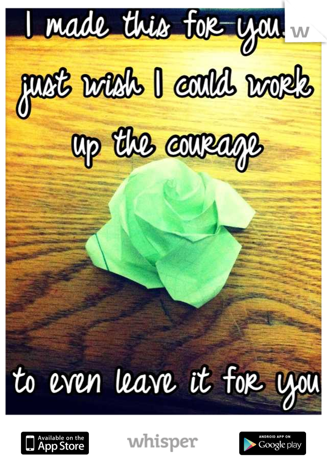 I made this for you. I just wish I could work up the courage     to even leave it for you secretly...